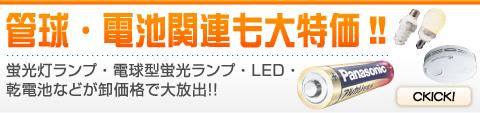 管球・電池関連も大特価!! 蛍光灯ランプ・電球型蛍光ランプ・LED・乾電池などが卸価格で大放出!!
